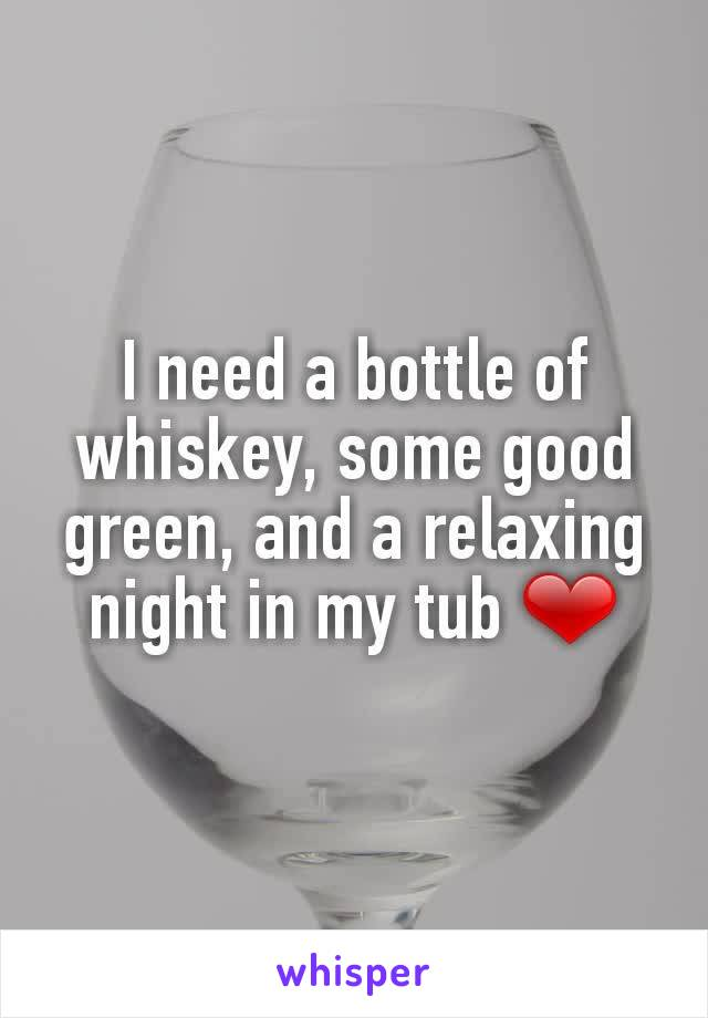 I need a bottle of whiskey, some good green, and a relaxing night in my tub ❤