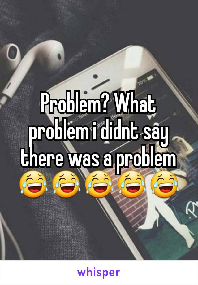 Problem? What problem i didnt say there was a problem 😂😂😂😂😂