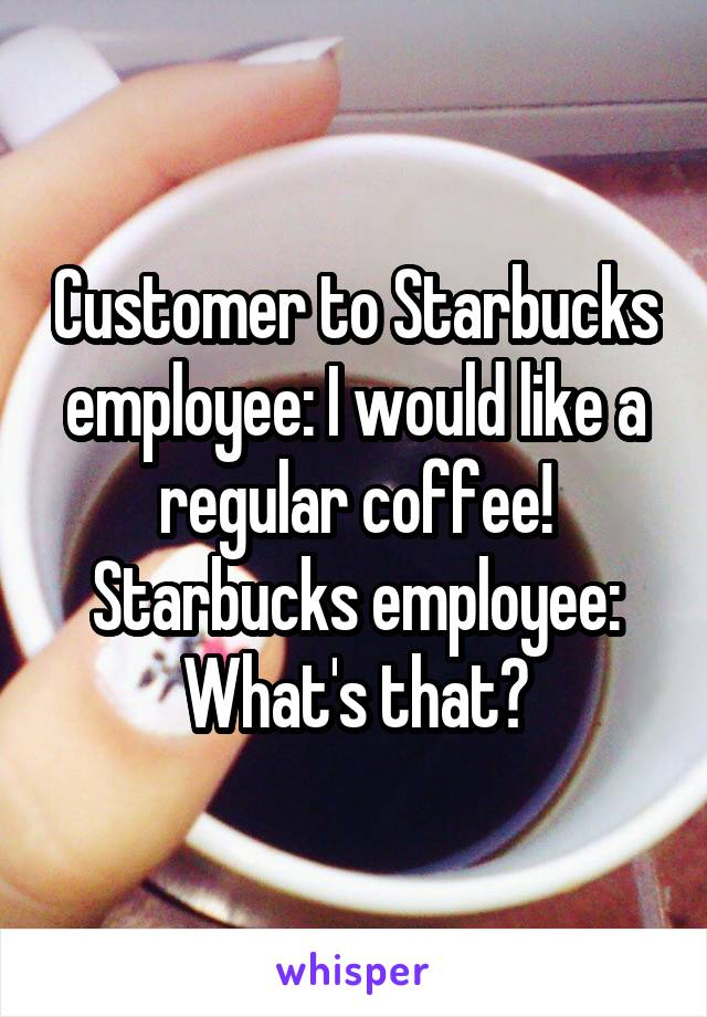 Customer to Starbucks employee: I would like a regular coffee! Starbucks employee: What's that?