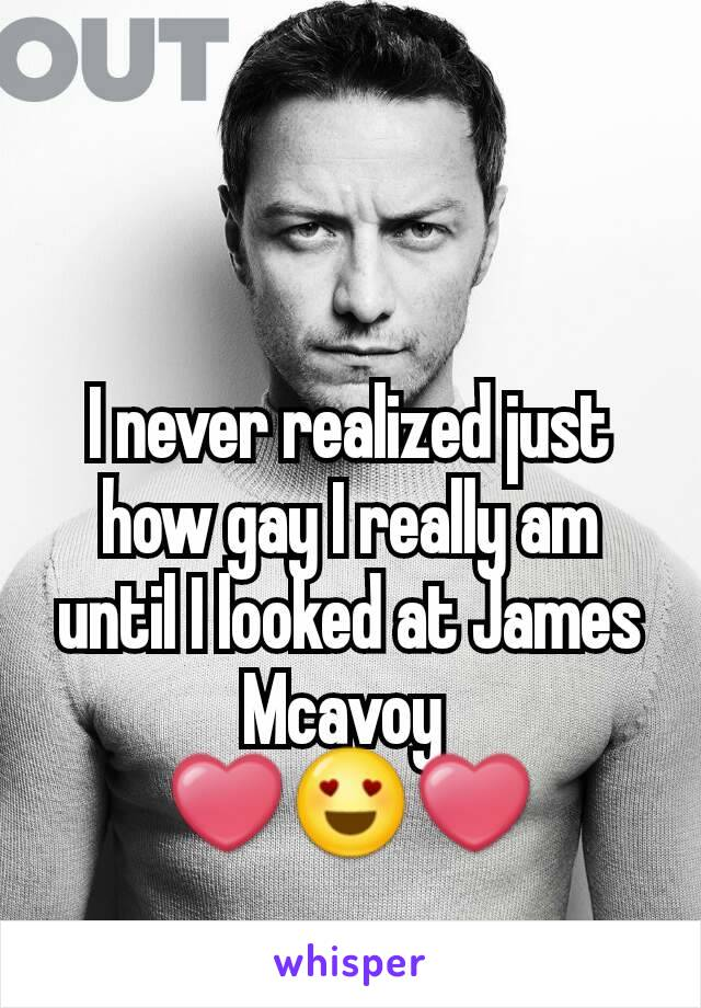 I never realized just how gay I really am until I looked at James Mcavoy  ❤😍❤