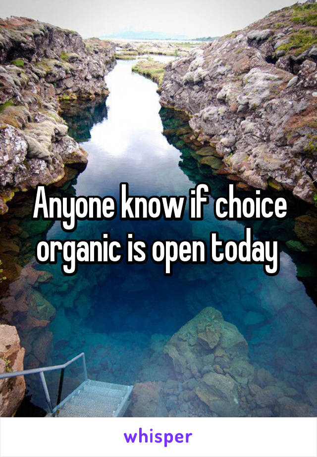 Anyone know if choice organic is open today