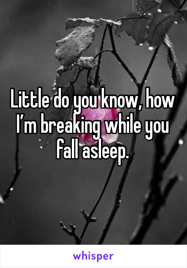 Little do you know, how I'm breaking while you fall asleep.