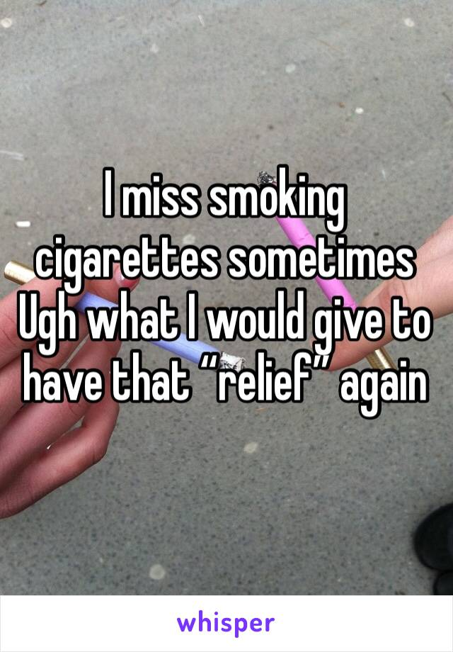 """I miss smoking cigarettes sometimes  Ugh what I would give to have that """"relief"""" again"""