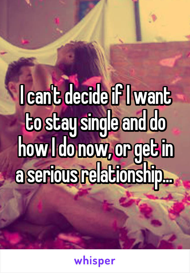 I can't decide if I want to stay single and do how I do now, or get in a serious relationship...