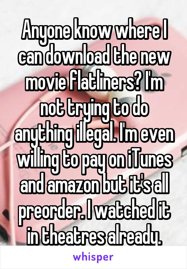 Anyone know where I can download the new movie flatliners? I'm not trying to do anything illegal. I'm even willing to pay on iTunes and amazon but it's all preorder. I watched it in theatres already.