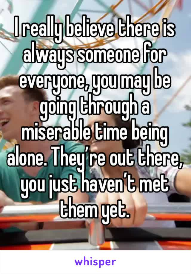 I really believe there is always someone for everyone, you may be going through a miserable time being alone. They're out there, you just haven't met them yet.