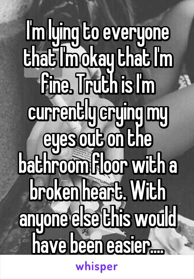 I'm lying to everyone that I'm okay that I'm fine. Truth is I'm currently crying my eyes out on the bathroom floor with a broken heart. With anyone else this would have been easier....