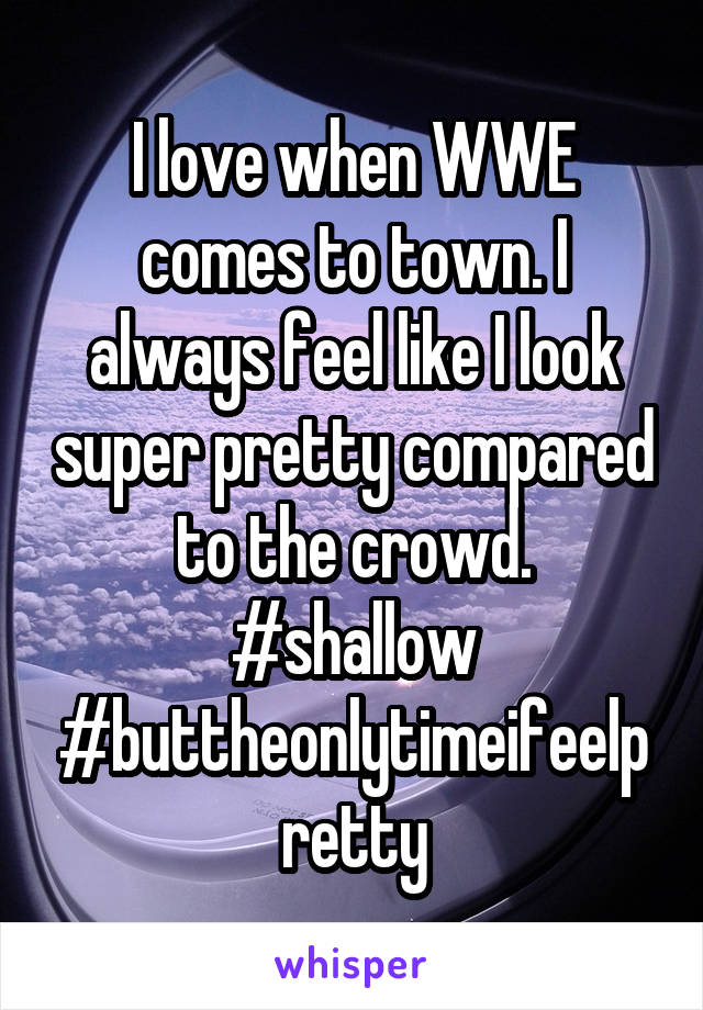 I love when WWE comes to town. I always feel like I look super pretty compared to the crowd. #shallow #buttheonlytimeifeelpretty
