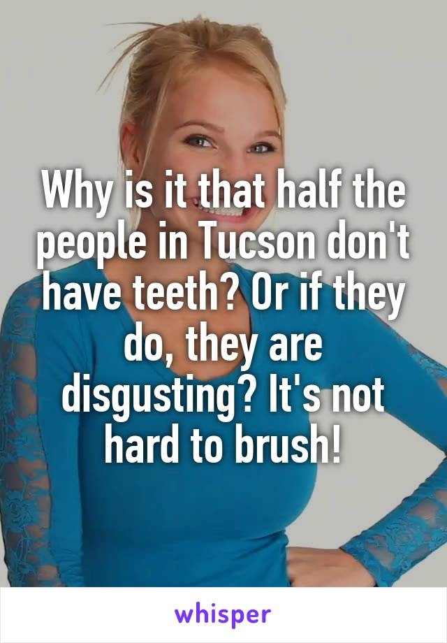 Why is it that half the people in Tucson don't have teeth? Or if they do, they are disgusting? It's not hard to brush!