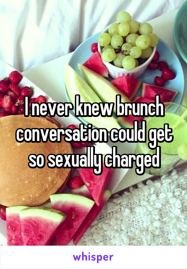 I never knew brunch conversation could get so sexually charged