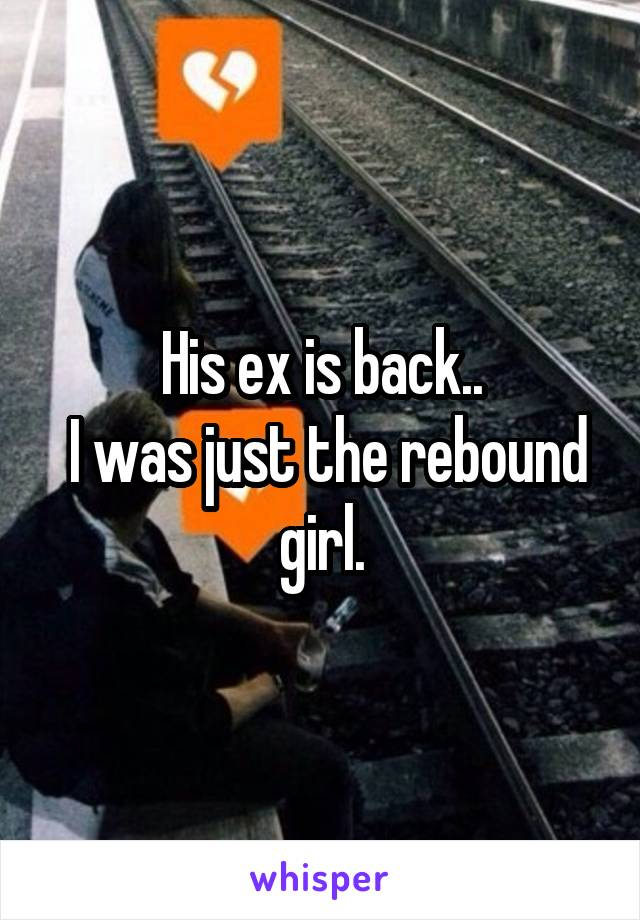 His ex is back..  I was just the rebound girl.