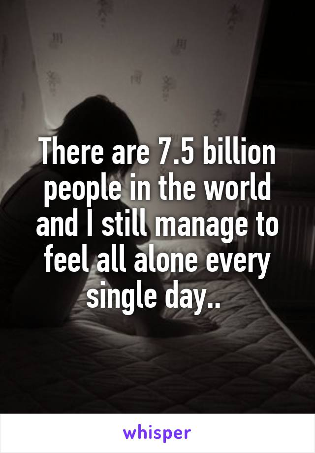 There are 7.5 billion people in the world and I still manage to feel all alone every single day..