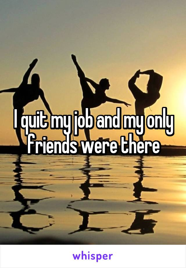 I quit my job and my only friends were there