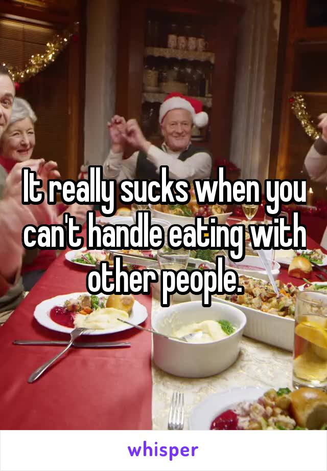 It really sucks when you can't handle eating with other people.