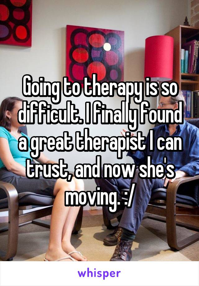 Going to therapy is so difficult. I finally found a great therapist I can trust, and now she's moving. :/