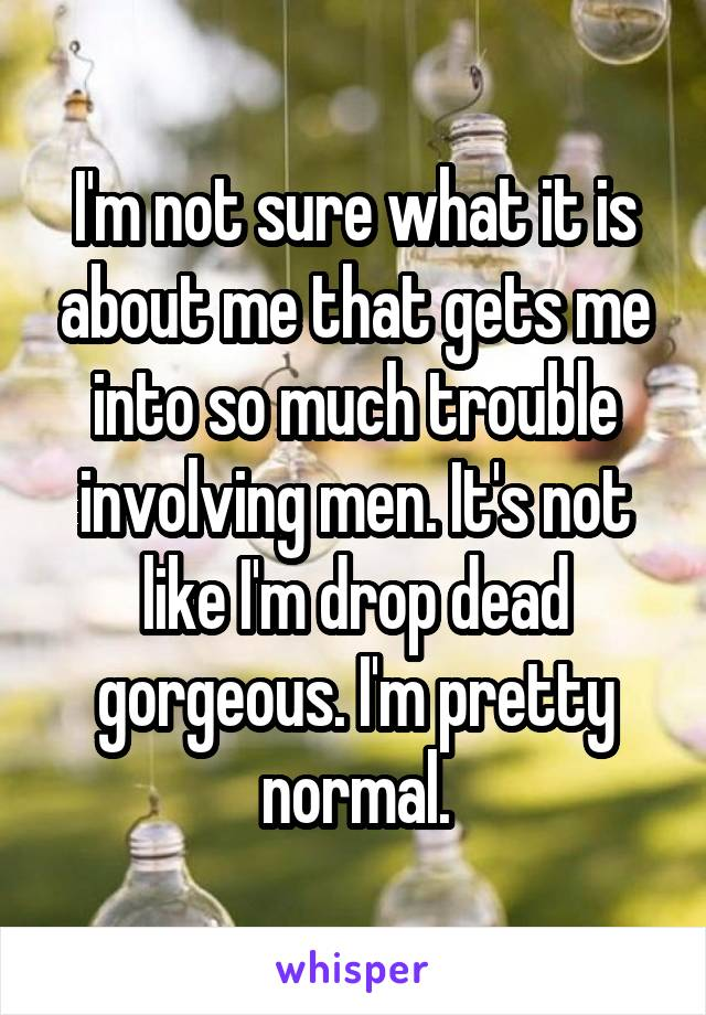 I'm not sure what it is about me that gets me into so much trouble involving men. It's not like I'm drop dead gorgeous. I'm pretty normal.