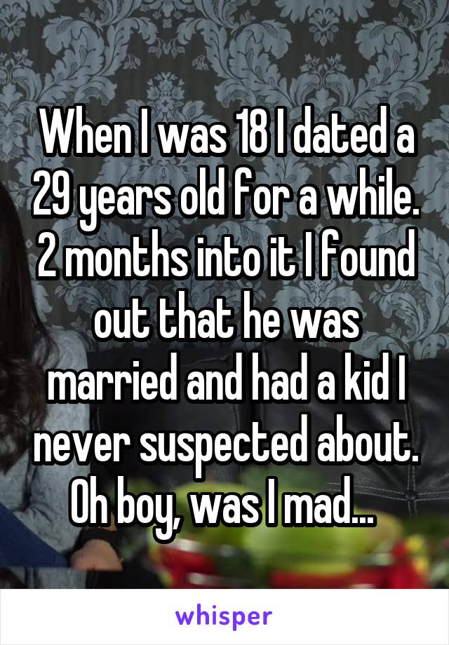 When I was 18 I dated a 29 years old for a while. 2 months into it I found out that he was married and had a kid I never suspected about. Oh boy, was I mad...