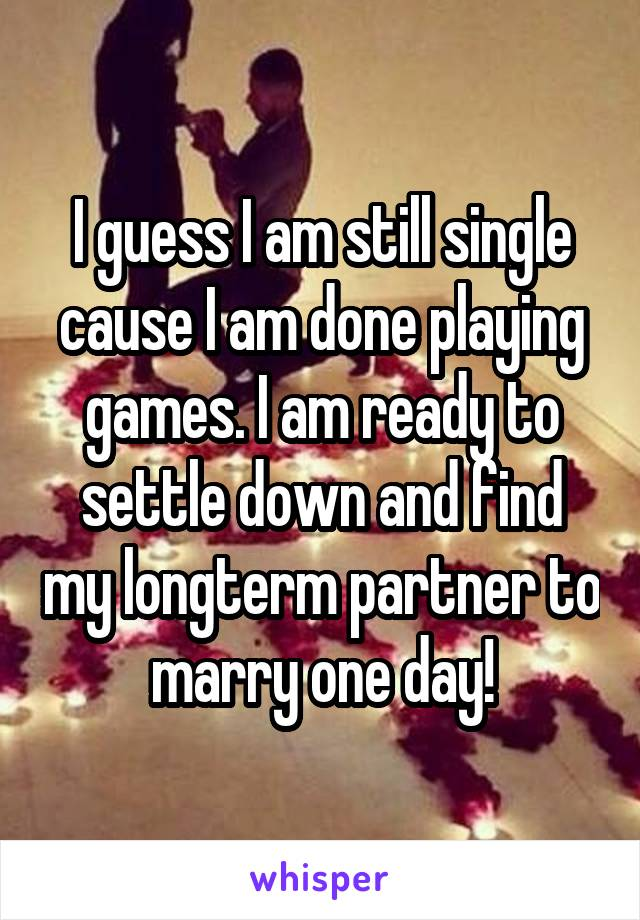 I guess I am still single cause I am done playing games. I am ready to settle down and find my longterm partner to marry one day!