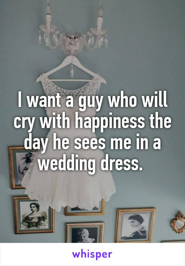 I want a guy who will cry with happiness the day he sees me in a wedding dress.