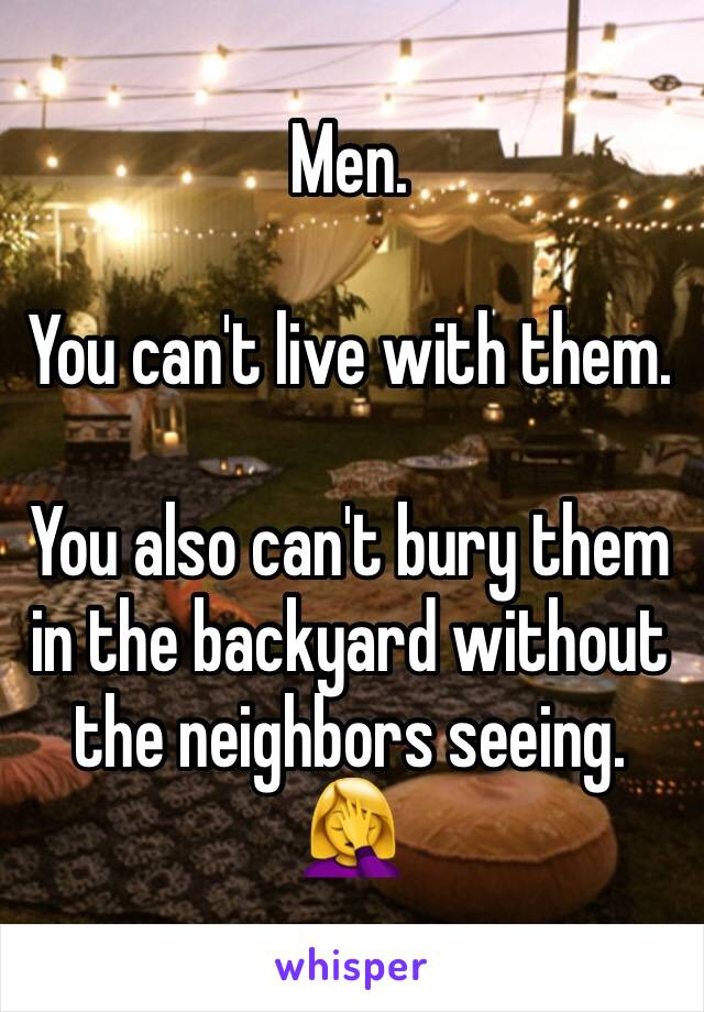 Men.  You can't live with them.  You also can't bury them in the backyard without the neighbors seeing. 🤦♀️