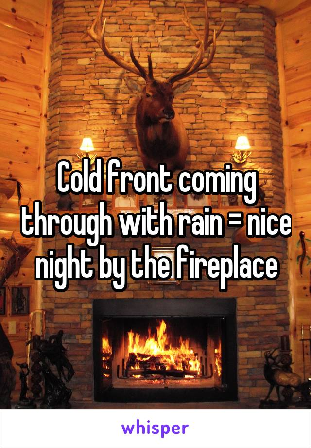 Cold front coming through with rain = nice night by the fireplace