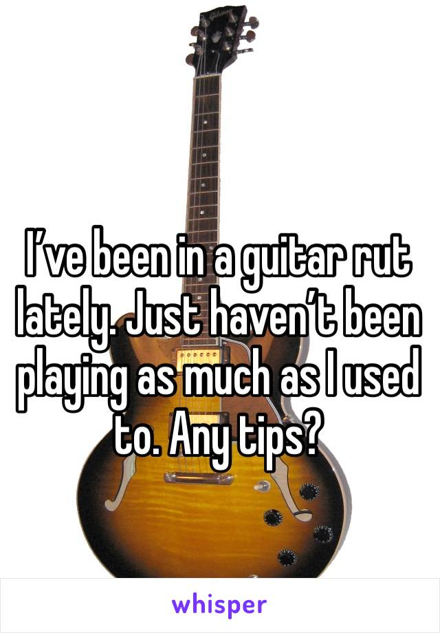 I've been in a guitar rut lately. Just haven't been playing as much as I used to. Any tips?