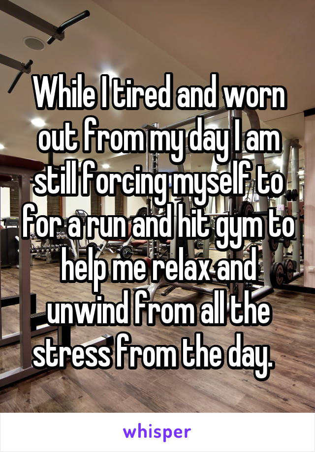 While I tired and worn out from my day I am still forcing myself to for a run and hit gym to help me relax and unwind from all the stress from the day.