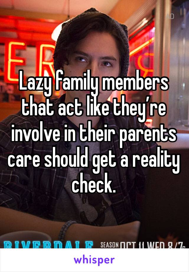 Lazy family members that act like they're involve in their parents care should get a reality check.