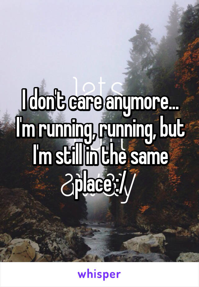 I don't care anymore... I'm running, running, but I'm still in the same place :/