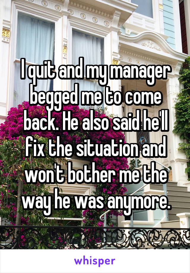 I quit and my manager begged me to come back. He also said he'll fix the situation and won't bother me the way he was anymore.
