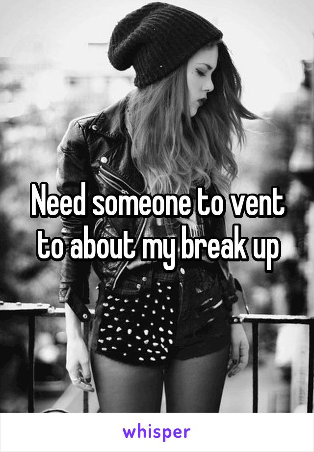 Need someone to vent to about my break up