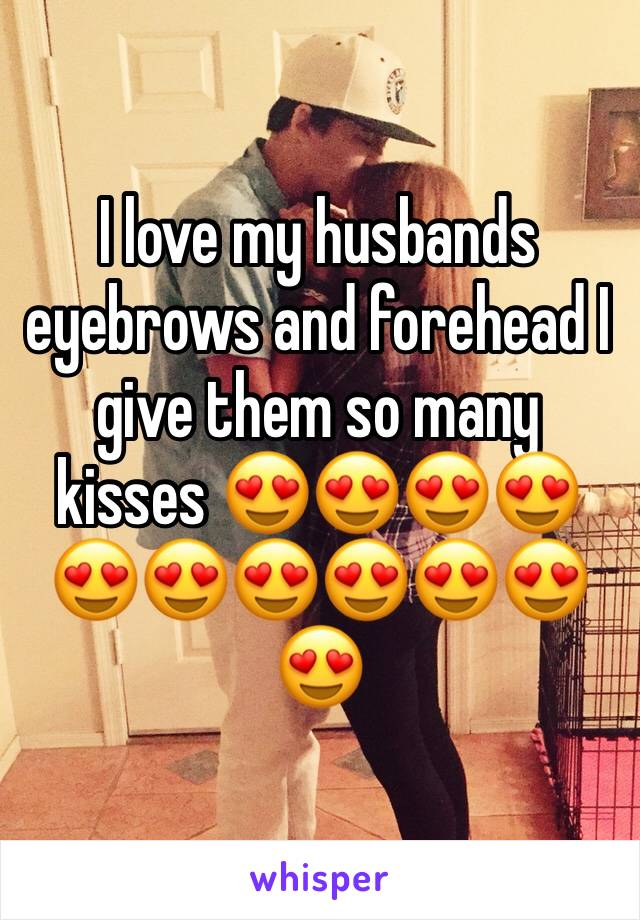 I love my husbands eyebrows and forehead I give them so many kisses 😍😍😍😍😍😍😍😍😍😍😍
