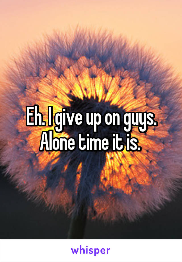 Eh. I give up on guys. Alone time it is.