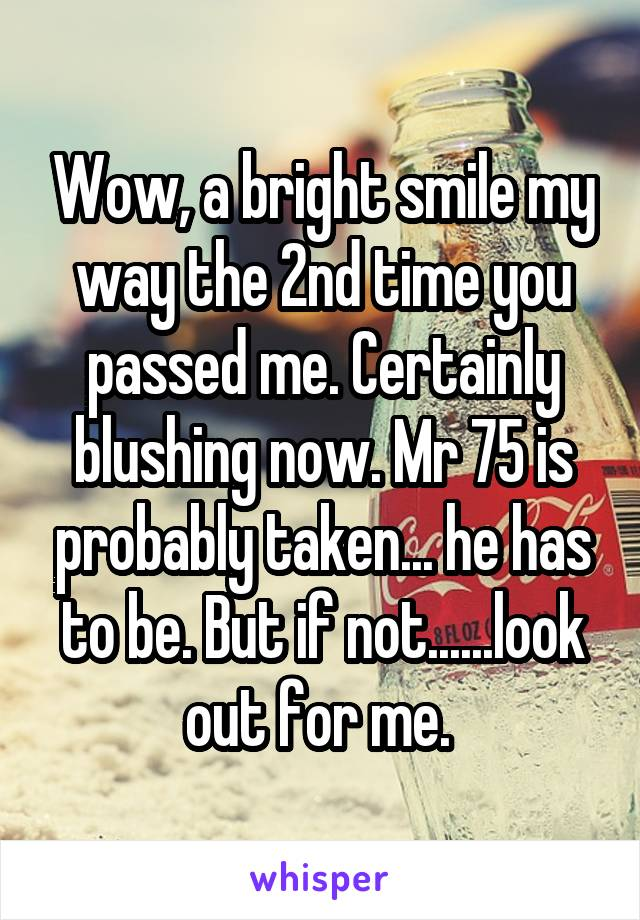 Wow, a bright smile my way the 2nd time you passed me. Certainly blushing now. Mr 75 is probably taken... he has to be. But if not......look out for me.