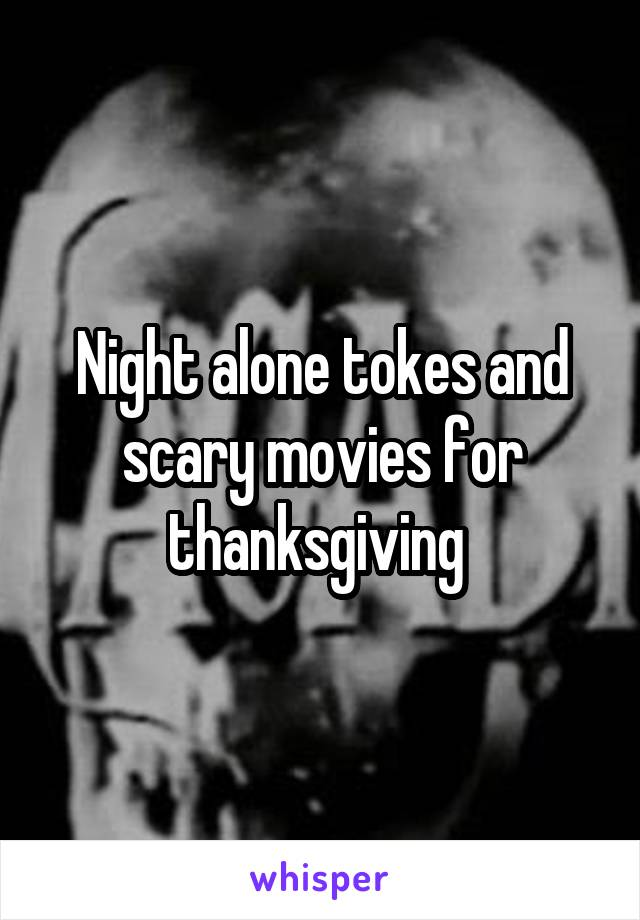 Night alone tokes and scary movies for thanksgiving