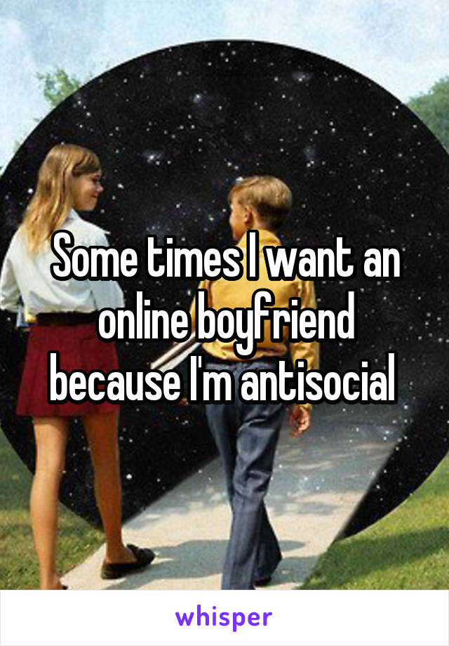 Some times I want an online boyfriend because I'm antisocial
