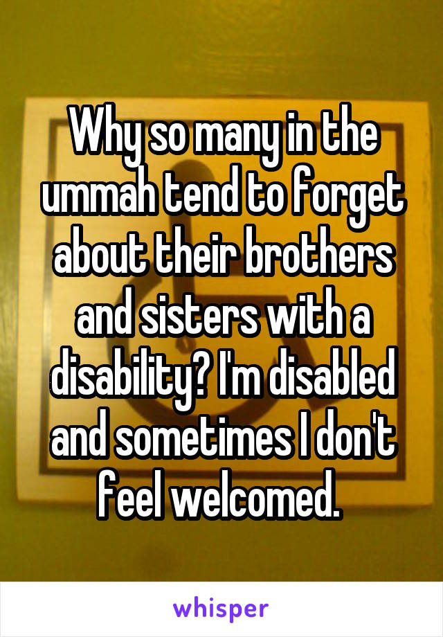Why so many in the ummah tend to forget about their brothers and sisters with a disability? I'm disabled and sometimes I don't feel welcomed.