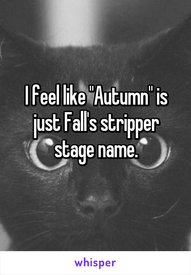 "I feel like ""Autumn"" is just Fall's stripper stage name."