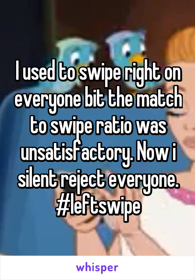 I used to swipe right on everyone bit the match to swipe ratio was unsatisfactory. Now i silent reject everyone. #leftswipe