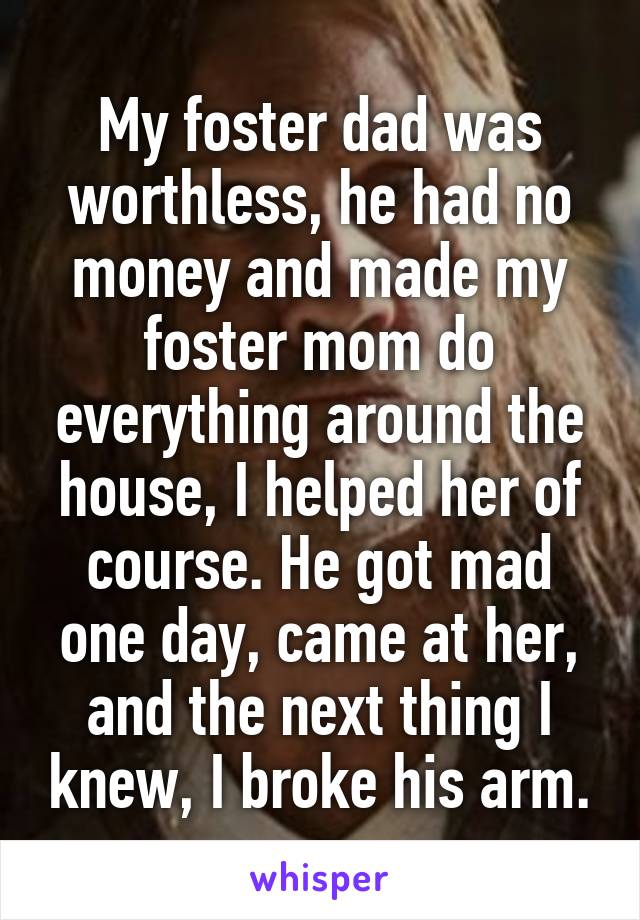 My foster dad was worthless, he had no money and made my foster mom do everything around the house, I helped her of course. He got mad one day, came at her, and the next thing I knew, I broke his arm.