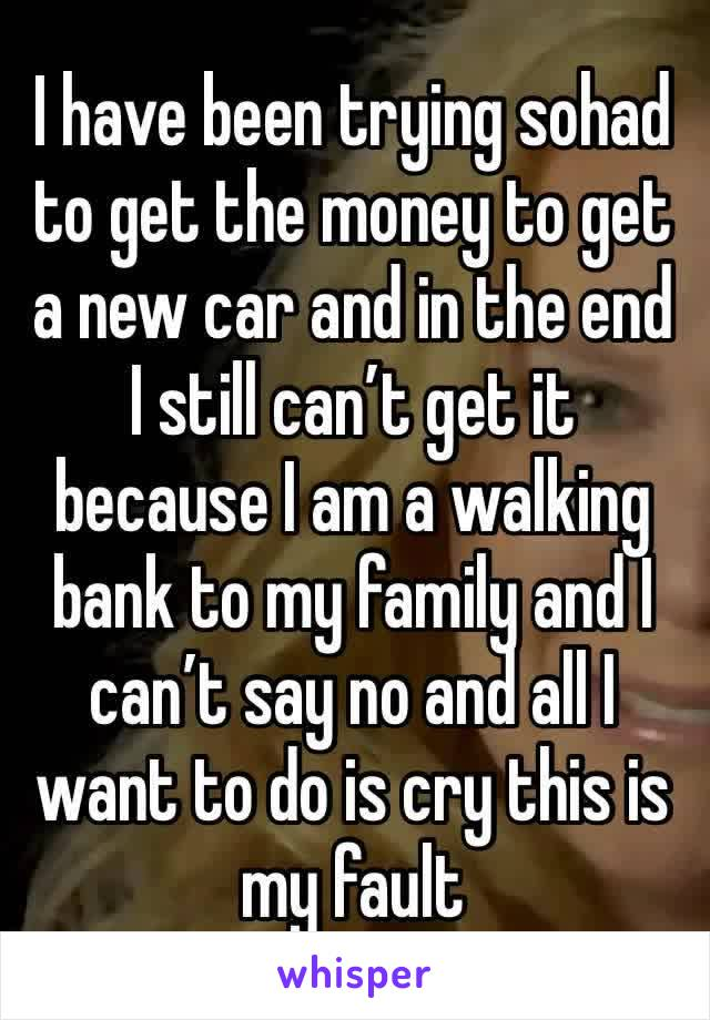 I have been trying sohad to get the money to get a new car and in the end I still can't get it because I am a walking bank to my family and I can't say no and all I want to do is cry this is my fault