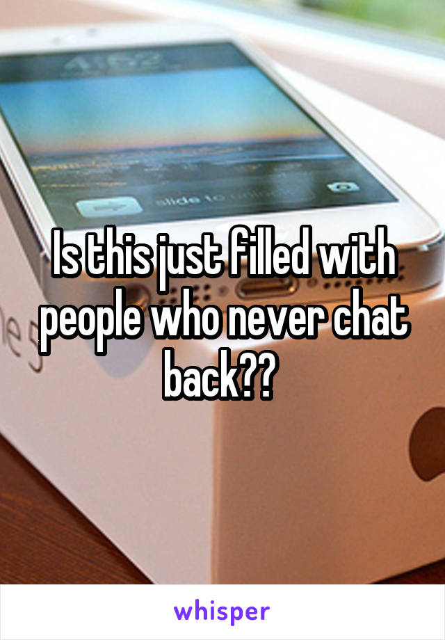 Is this just filled with people who never chat back??