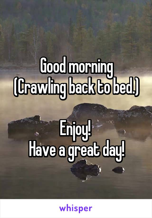 Good morning (Crawling back to bed.)  Enjoy!  Have a great day!