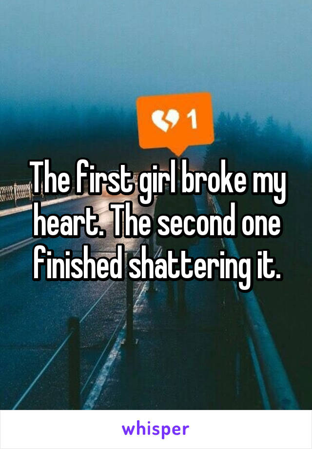 The first girl broke my heart. The second one finished shattering it.