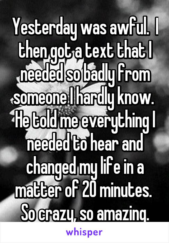 Yesterday was awful.  I then got a text that I needed so badly from someone I hardly know.  He told me everything I needed to hear and changed my life in a matter of 20 minutes.  So crazy, so amazing.