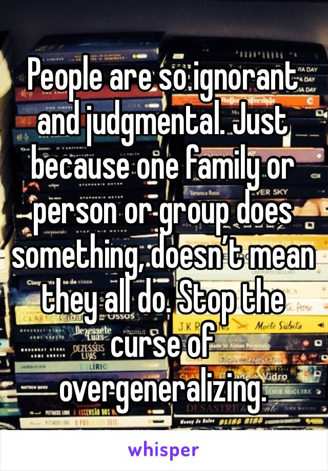 People are so ignorant and judgmental. Just because one family or person or group does something, doesn't mean they all do. Stop the curse of overgeneralizing.