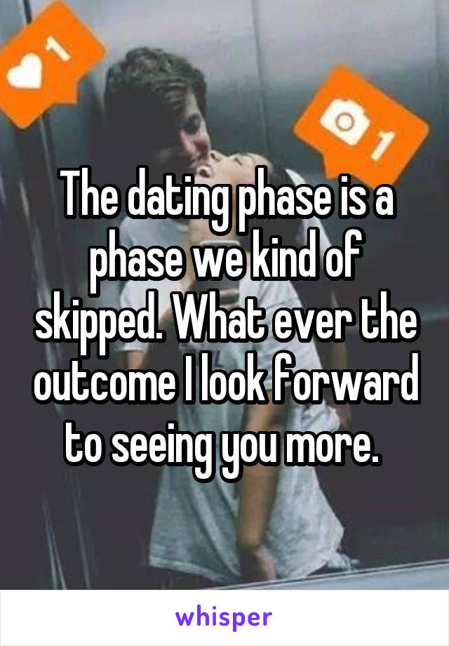 The dating phase is a phase we kind of skipped. What ever the outcome I look forward to seeing you more.