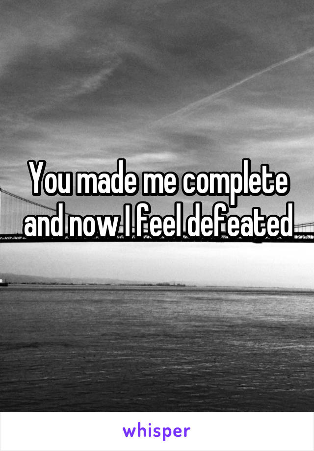You made me complete and now I feel defeated