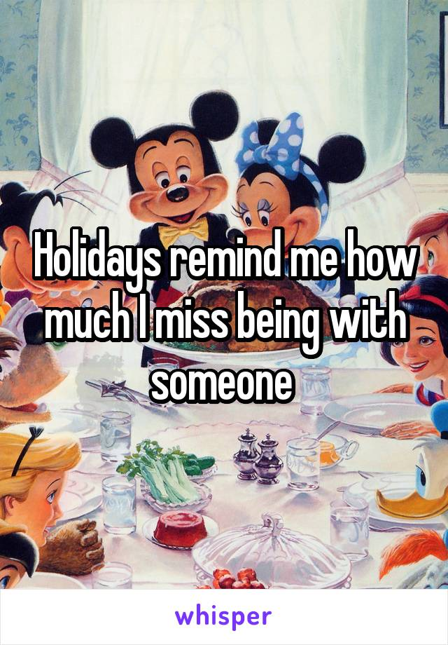 Holidays remind me how much I miss being with someone