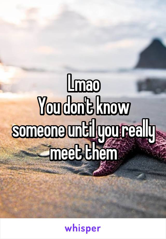 Lmao You don't know someone until you really meet them